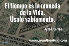 El tiempo es la moneda de la Vida. Úsalo sabiamente. / Anónimo. / www.windhealing.com