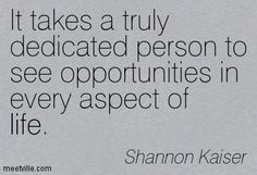 It takes a truly dedicated person to see opportunities in every aspect of life. Shannon Kaiser