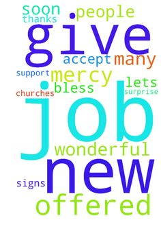 I was offered a new job! -  I was offered a new job Lets pray, this job is Gods will for me, Lord give me signs and help me to accept this new job If this new job is not the will of God for me, let us pray that the Lord will bless me and give me this job, which is His will for me Let us pray, that the Lord will have mercy on me and give me this job that I and many other people and churches have prayed for Let us pray, that God very soon and wonderful to surprise me Thanks for your support…