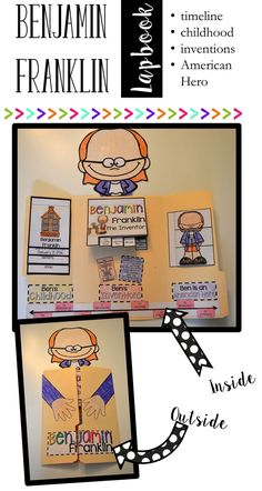 Benjamin Franklin - Ben Franklin Lapbook Want to add a little something special to your Benjamin Franklin unit? This Benjamin Franklin Lapbook is perfect for your lessons. The lap book covers childhood, inventor, and American Hero. There are three different interactive flip books and an interactive timeline. Students will put events from Ben Franklin's life in order and learn all about why he is known as an American Hero. Your students will amaze you with all they learn from this lap book.