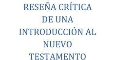 RESEÑA CRÍTICA DE UNA INTRODUCCIÓN AL NUEVO TESTAMENTO (VOLUMEN I).docx