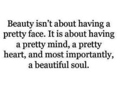 Beauty isn't about having a pretty face. It is about having a pretty mind, a pretty heart, and most importantly, a beautiful soul. Yes A Beautiful Soul. The Words, Great Quotes, Quotes To Live By, Inspirational Quotes, Awesome Quotes, Funny Quotes, Quotable Quotes, Meaningful Quotes, Wisdom Quotes