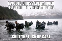 carl crossing water | I WOULD CROSS EVERY RIVER TO BE RIGHT WHERE YOU ARE SHUT THE F**K UP CARL | image tagged in carl,military,memes | made w/ Imgflip meme maker
