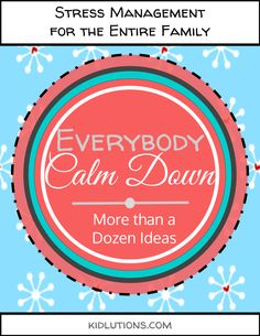 Everybody CALM down! More than a dozen stress management ideas for the entire family!