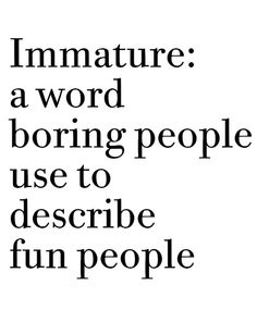 Immature: A word boring people use to describe fun people!
