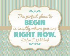 The perfect place to begin is exactly where you are at right now - Dieter F. Uchtdorf.