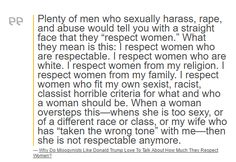 "Plenty of men who sexually harass, rape, and abuse would tell you with a straight face that they ""respect women."" What they mean is this: I respect women who are respectable. I respect women who are white. I respect women from my religion. I respect women from my family. I respect women who fit my own sexist, racist, classist horrible criteria for what and who a woman should be. When a woman oversteps this—whens she is too sexy, or of a different race or class, or my wife who has ""taken the…"