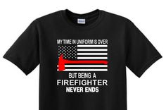 BEING a FIREFIGHTER NEVER ends  My Time In by TotalTeeSigns