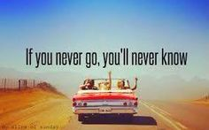 If you never go, you'll never know