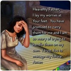Heavenly Father, I lay my worries at your feet. You have promised to carry them for me and I am so weary of trying to handle them on my own. I trust You to manage my future. Faith Prayer, God Prayer, Power Of Prayer, Prayer Quotes, Faith Quotes, Life Quotes, Woman Quotes, Godly Quotes, Short Prayers