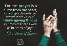 Quote: For me prayer is a burst from my heart it is a simple glance thrown toward heaven a cry of thanksgiving and love in times of trials as well as in times of joy. St. Therese Story of a Soul Reflection: St. Therese wrote this in her Story of a Soul in fact this quote is how the Catholic Church defines prayer in the Catechism. (CCC 2558) St. Therese understood the simplicity of prayer - it did not need to be eloquent or well thought out. She knew it was imperative that her prayers were…