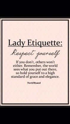 """Lady Etiquette: Respect yourself"" This is terrific. I feel we need more grace and elegance in this world. And by the way-grace and elegance isn't about what you wear, how you sit or stand- it's about how you treat people. Great Quotes, Quotes To Live By, Me Quotes, Inspirational Quotes, No Drama Quotes, Friend Quotes, The Words, Guter Rat, Note To Self"
