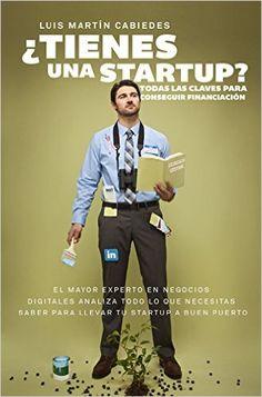 ¿Tienes una startup? : todas las claves para conseguir financiación / Luis Martín Cabiedes