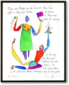 There are things you do because they feel right & they may make no sense & they may make no money & it may be the real reason we are here: to love each other & to eat each other's cooking & say it was good. real reason StoryPeople print by Brian Andreas. Brian Andreas, Story People, People Art, Colorful Drawings, Colorful Paintings, Cool Words, Inspire Me, Make Me Smile, Storytelling