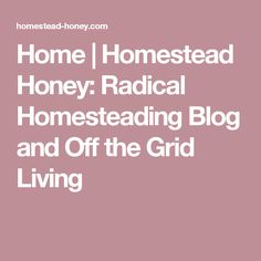 Home | Homestead Honey: Radical Homesteading Blog and Off the Grid Living