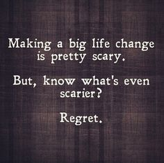 Live with no regrets - don't fear the changes you need to make.