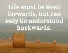 Life must be lived forwards, but can only be understood backwards.