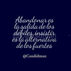 Abandonar es la salida de los débiles insistir es la alternativa de los fuertes. @Candidman #Frases Candidman Reflexión @candidman