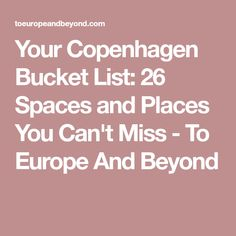 Your Copenhagen Bucket List: 26 Spaces and Places You Can't Miss - To Europe And Beyond