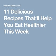 11 Delicious Recipes That'll Help You Eat Healthier This Week