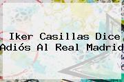 http://tecnoautos.com/wp-content/uploads/imagenes/tendencias/thumbs/iker-casillas-dice-adios-al-real-madrid.jpg Iker Casillas. Iker Casillas dice adiós al Real Madrid, Enlaces, Imágenes, Videos y Tweets - http://tecnoautos.com/actualidad/iker-casillas-iker-casillas-dice-adios-al-real-madrid/