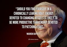 Should you find yourself in a chronically leaking boat, energy devoted to changing vessels is likely to be more productive than energy devoted to patching leaks. - Warren Buffett at Lifehack QuotesWarren Buffett at http://quotes.lifehack.org/by-author/warren-buffett/