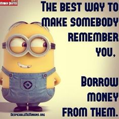 The #best #way to #make #someone #remember #you #borrow #money #from #them #minions #quotes #funny #lol Tag your friends