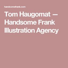 Tom Haugomat — Handsome Frank Illustration Agency