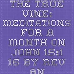 The True Vine: Meditations for a Month on John 15:1-16 By Rev. Andrew Murray www.worldinvisible.com