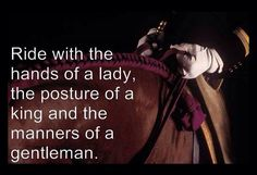 Ride with the hands of a lady, the posture of a king and the manners of a gentleman.