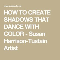 HOW TO CREATE SHADOWS THAT DANCE WITH COLOR - Susan Harrison-Tustain Artist