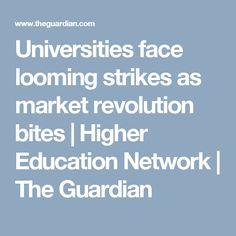 Universities face looming strikes as market revolution bites   Higher Education Network   The Guardian