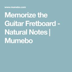 Memorize the Guitar Fretboard - Natural Notes   Mumebo