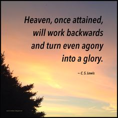 """Heaven, once attained, will work backwards and turn even agony into a glory."" ~ C. S. Lewis #quote"