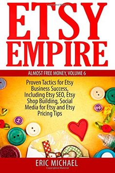 Etsy Empire: Proven Tactics for Your Etsy Business Success, Including Etsy SEO, Etsy Shop Building, Social Media for Etsy and Etsy Pricing Tips (Almost Free Money) (Volume 7)