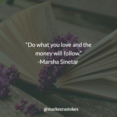 """Do what you love and the money will follow."" -Marsha Sinetar"
