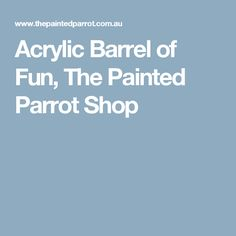Acrylic Barrel of Fun, The Painted Parrot Shop