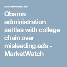 Obama administration settles with college chain over misleading ads - MarketWatch