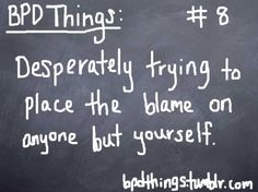 "BPD Things Chalkboard:  ""DESPERATELY TRYING TO PLACE THE BLAME ON ANYONE BUT YOURSELF!"""