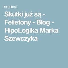 Skutki już są - Felietony - Blog - HipoLogika Marka Szewczyka