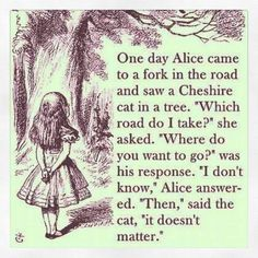 Alice in Wonderland. If you don't know where you want to go then it doesn't matter which road you take.