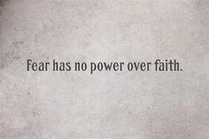 Fear has no power over faith.