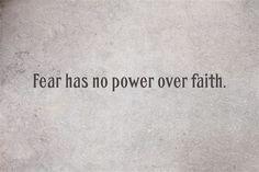 Fear has no power over faith.