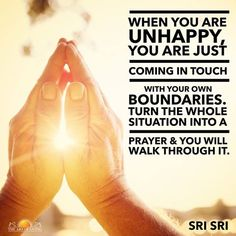 """When you are unhappy, you are just coming in touch with your own boundaries. Turn the whole situation into a prayer & you will walk through it."" - Sri Sri Ravi Shankar"