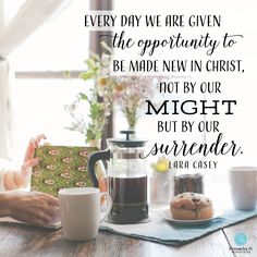 """""""Every day we are given the opportunity to be made new in Christ, not by our might but by our surrender."""" - Lara Casey 