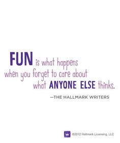 """""""Fun is what happens when you forget to care about what anyone else thinks."""""""