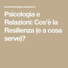 Psicologia e Relazioni: Cos'è la Resilienza (e a cosa serve)?