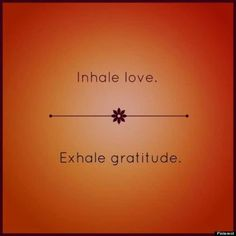 Inhale love. Exhale gratitude.