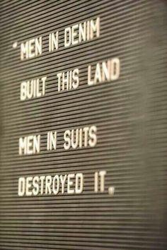 Men in jeans built this land... Men is suits destroyed it.