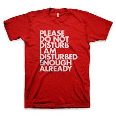 """""""Please do not disturb I am disturbed enough already"""" T-Shirt"""